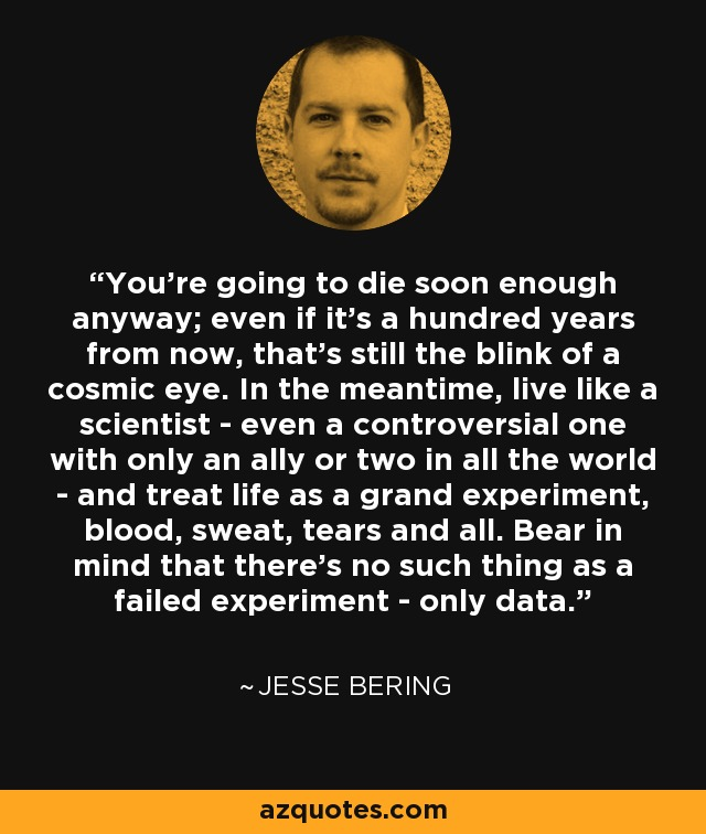 You're going to die soon enough anyway; even if it's a hundred years from now, that's still the blink of a cosmic eye. In the meantime, live like a scientist - even a controversial one with only an ally or two in all the world - and treat life as a grand experiment, blood, sweat, tears and all. Bear in mind that there's no such thing as a failed experiment - only data. - Jesse Bering