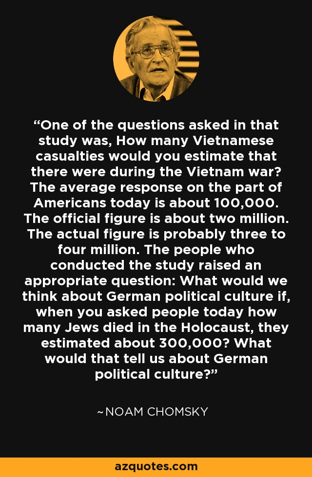 One of the questions asked in that study was, How many Vietnamese casualties would you estimate that there were during the Vietnam war? The average response on the part of Americans today is about 100,000. The official figure is about two million. The actual figure is probably three to four million. The people who conducted the study raised an appropriate question: What would we think about German political culture if, when you asked people today how many Jews died in the Holocaust, they estimated about 300,000? What would that tell us about German political culture? - Noam Chomsky