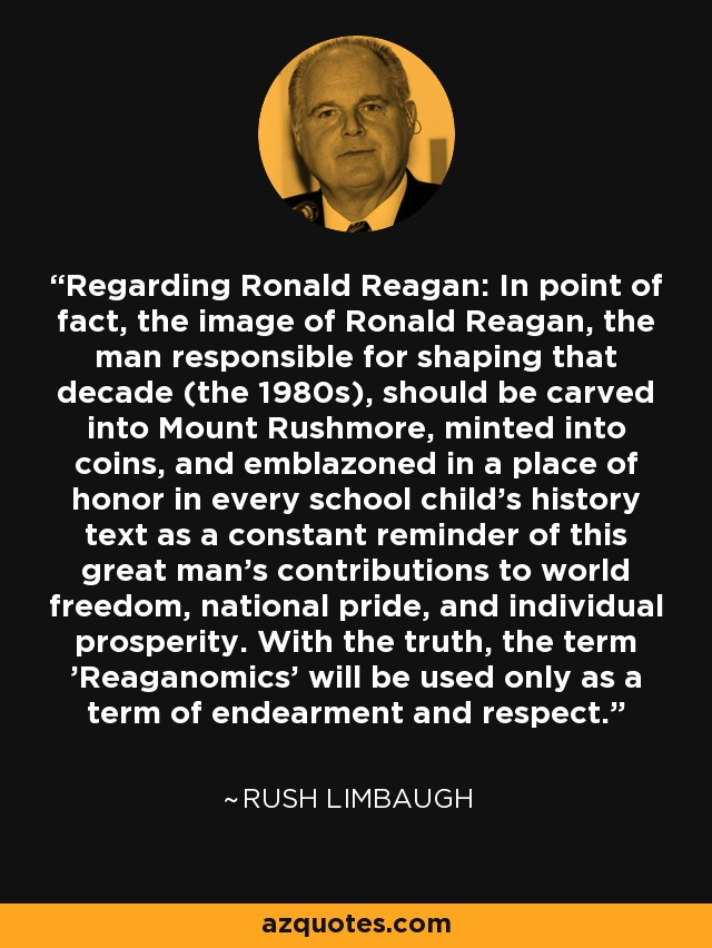 Regarding Ronald Reagan: In point of fact, the image of Ronald Reagan, the man responsible for shaping that decade (the 1980s), should be carved into Mount Rushmore, minted into coins, and emblazoned in a place of honor in every school child's history text as a constant reminder of this great man's contributions to world freedom, national pride, and individual prosperity. With the truth, the term 'Reaganomics' will be used only as a term of endearment and respect. - Rush Limbaugh
