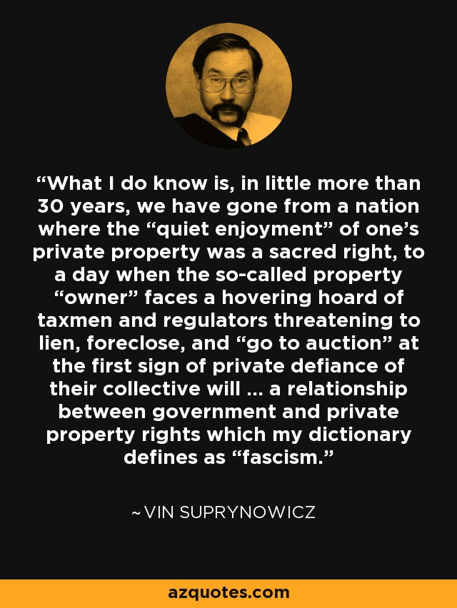 "What I do know is, in little more than 30 years, we have gone from a nation where the ""quiet enjoyment"" of one's private property was a sacred right, to a day when the so-called property ""owner"" faces a hovering hoard of taxmen and regulators threatening to lien, foreclose, and ""go to auction"" at the first sign of private defiance of their collective will ... a relationship between government and private property rights which my dictionary defines as ""fascism."" - Vin Suprynowicz"