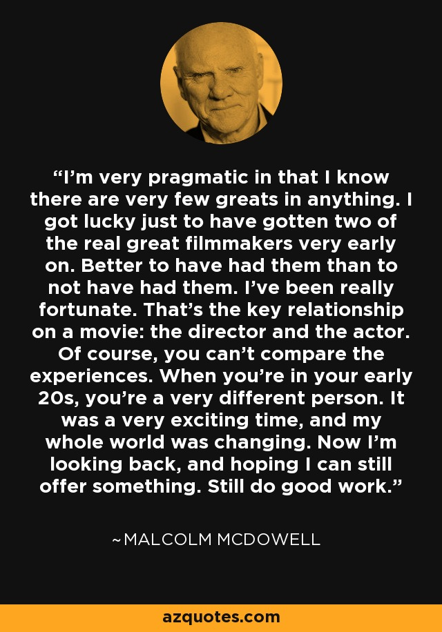 I'm very pragmatic in that I know there are very few greats in anything. I got lucky just to have gotten two of the real great filmmakers very early on. Better to have had them than to not have had them. I've been really fortunate. That's the key relationship on a movie: the director and the actor. Of course, you can't compare the experiences. When you're in your early 20s, you're a very different person. It was a very exciting time, and my whole world was changing. Now I'm looking back, and hoping I can still offer something. Still do good work. - Malcolm McDowell
