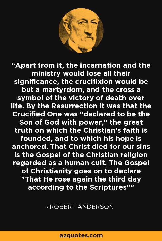 Apart from it, the incarnation and the ministry would lose all their significance, the crucifixion would be but a martyrdom, and the cross a symbol of the victory of death over life. By the Resurrection it was that the Crucified One was