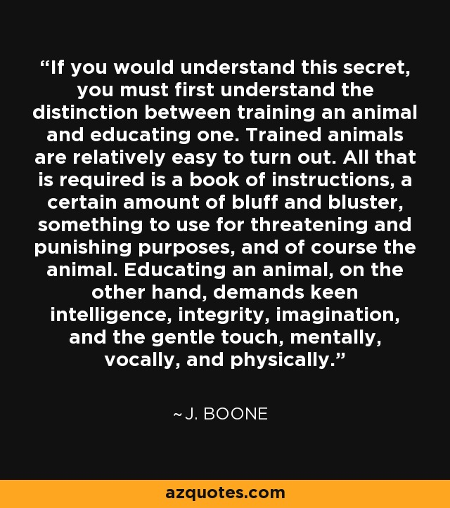 If you would understand this secret, you must first understand the distinction between training an animal and educating one. Trained animals are relatively easy to turn out. All that is required is a book of instructions, a certain amount of bluff and bluster, something to use for threatening and punishing purposes, and of course the animal. Educating an animal, on the other hand, demands keen intelligence, integrity, imagination, and the gentle touch, mentally, vocally, and physically. - J. Boone