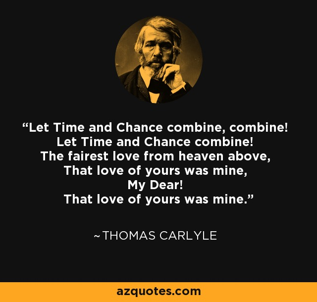 Let Time and Chance combine, combine! Let Time and Chance combine! The fairest love from heaven above, That love of yours was mine, My Dear! That love of yours was mine. - Thomas Carlyle