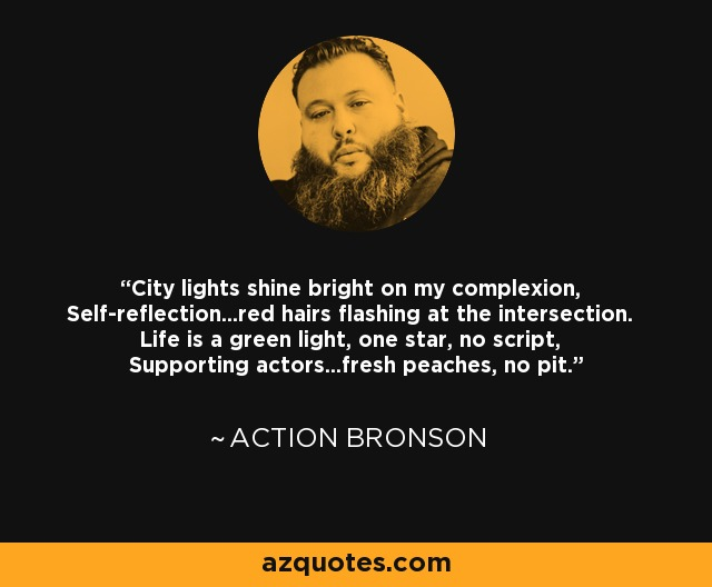 City lights shine bright on my complexion, Self-reflection...red hairs flashing at the intersection. Life is a green light, one star, no script, Supporting actors...fresh peaches, no pit. - Action Bronson