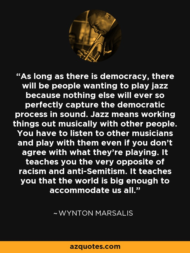 As long as there is democracy, there will be people wanting to play jazz because nothing else will ever so perfectly capture the democratic process in sound. Jazz means working things out musically with other people. You have to listen to other musicians and play with them even if you don't agree with what they're playing. It teaches you the very opposite of racism and anti-Semitism. It teaches you that the world is big enough to accommodate us all. - Wynton Marsalis