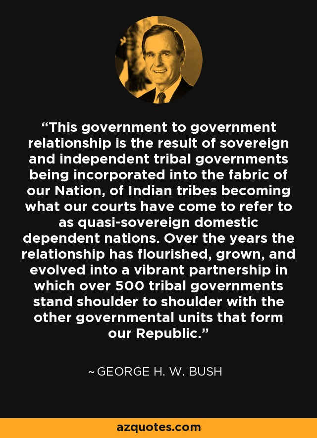 This government to government relationship is the result of sovereign and independent tribal governments being incorporated into the fabric of our Nation, of Indian tribes becoming what our courts have come to refer to as quasi-sovereign domestic dependent nations. Over the years the relationship has flourished, grown, and evolved into a vibrant partnership in which over 500 tribal governments stand shoulder to shoulder with the other governmental units that form our Republic. - George H. W. Bush