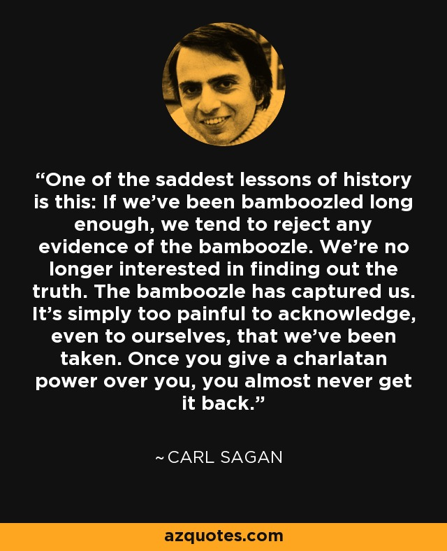 One of the saddest lessons of history is this: If we've been bamboozled long enough, we tend to reject any evidence of the bamboozle. We're no longer interested in finding out the truth. The bamboozle has captured us. It's simply too painful to acknowledge, even to ourselves, that we've been taken. Once you give a charlatan power over you, you almost never get it back. - Carl Sagan
