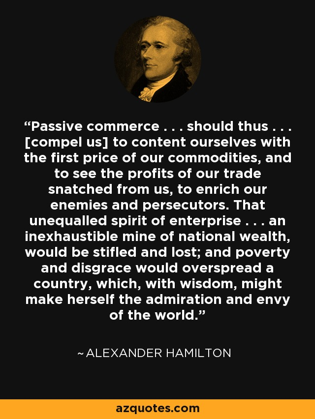 Passive commerce . . . should thus . . . [compel us] to content ourselves with the first price of our commodities, and to see the profits of our trade snatched from us, to enrich our enemies and persecutors. That unequalled spirit of enterprise . . . an inexhaustible mine of national wealth, would be stifled and lost; and poverty and disgrace would overspread a country, which, with wisdom, might make herself the admiration and envy of the world. - Alexander Hamilton