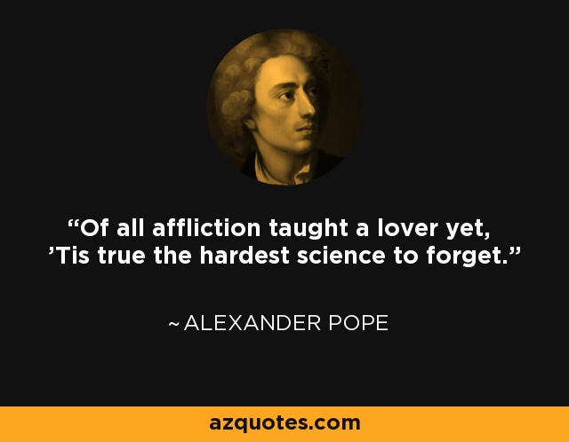 Of all affliction taught a lover yet, 'Tis true the hardest science to forget. - Alexander Pope