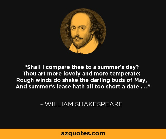 Shall I compare thee to a summer's day? Thou art more lovely and more temperate: Rough winds do shake the darling buds of May, And summer's lease hath all too short a date . . . - William Shakespeare