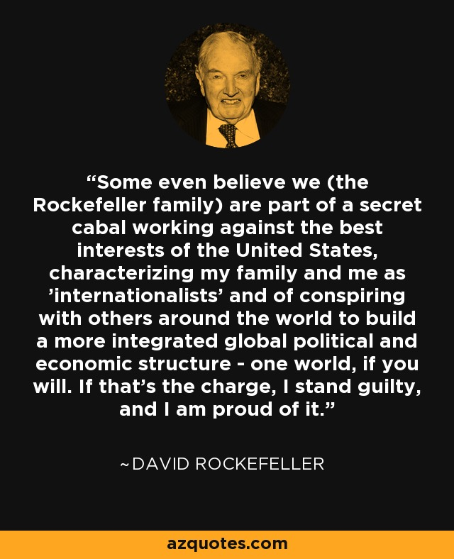 Some even believe we (the Rockefeller family) are part of a secret cabal working against the best interests of the United States, characterizing my family and me as 'internationalists' and of conspiring with others around the world to build a more integrated global political and economic structure - one world, if you will. If that's the charge, I stand guilty, and I am proud of it. - David Rockefeller