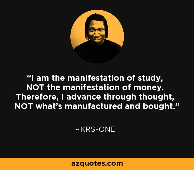 I am the manifestation of study, NOT the manifestation of money. Therefore, I advance through thought, NOT what's manufactured and bought. - KRS-One