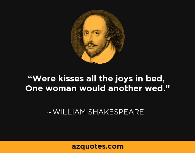 Were kisses all the joys in bed, One woman would another wed. - William Shakespeare