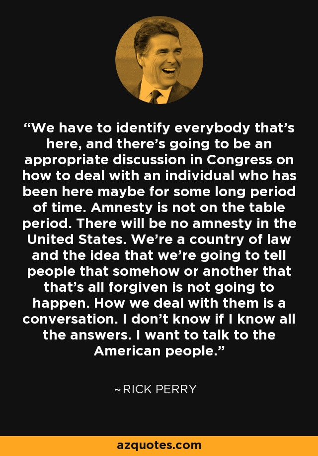 We have to identify everybody that's here, and there's going to be an appropriate discussion in Congress on how to deal with an individual who has been here maybe for some long period of time. Amnesty is not on the table period. There will be no amnesty in the United States. We're a country of law and the idea that we're going to tell people that somehow or another that that's all forgiven is not going to happen. How we deal with them is a conversation. I don't know if I know all the answers. I want to talk to the American people. - Rick Perry