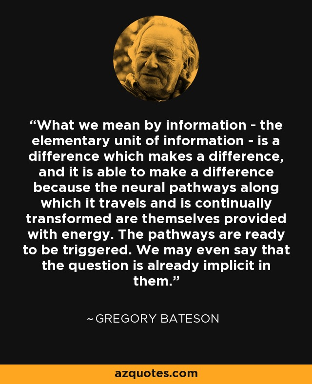 What we mean by information - the elementary unit of information - is a difference which makes a difference, and it is able to make a difference because the neural pathways along which it travels and is continually transformed are themselves provided with energy. The pathways are ready to be triggered. We may even say that the question is already implicit in them. - Gregory Bateson