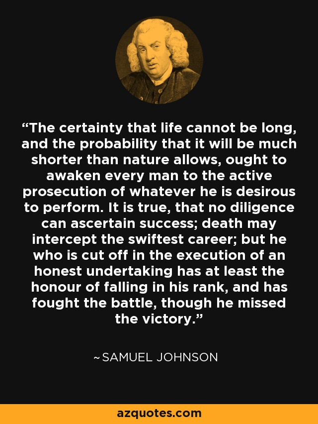 The certainty that life cannot be long, and the probability that it will be much shorter than nature allows, ought to awaken every man to the active prosecution of whatever he is desirous to perform. It is true, that no diligence can ascertain success; death may intercept the swiftest career; but he who is cut off in the execution of an honest undertaking has at least the honour of falling in his rank, and has fought the battle, though he missed the victory. - Samuel Johnson