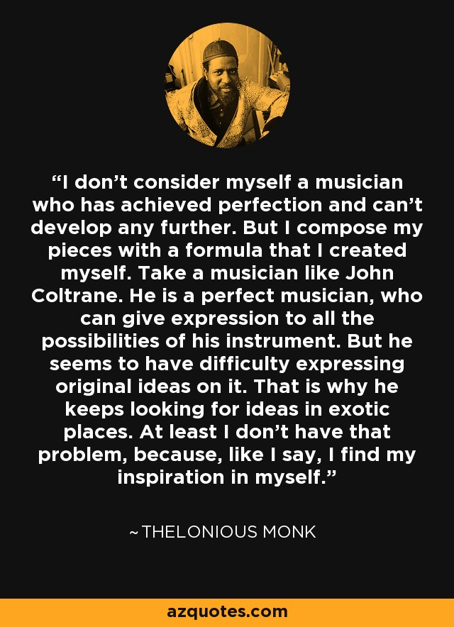 I don't consider myself a musician who has achieved perfection and can't develop any further. But I compose my pieces with a formula that I created myself. Take a musician like John Coltrane. He is a perfect musician, who can give expression to all the possibilities of his instrument. But he seems to have difficulty expressing original ideas on it. That is why he keeps looking for ideas in exotic places. At least I don't have that problem, because, like I say, I find my inspiration in myself. - Thelonious Monk