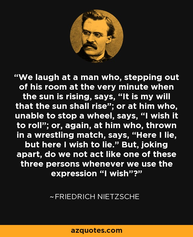 "We laugh at a man who, stepping out of his room at the very minute when the sun is rising, says, ""It is my will that the sun shall rise""; or at him who, unable to stop a wheel, says, ""I wish it to roll""; or, again, at him who, thrown in a wrestling match, says, ""Here I lie, but here I wish to lie."" But, joking apart, do we not act like one of these three persons whenever we use the expression ""I wish""? - Friedrich Nietzsche"