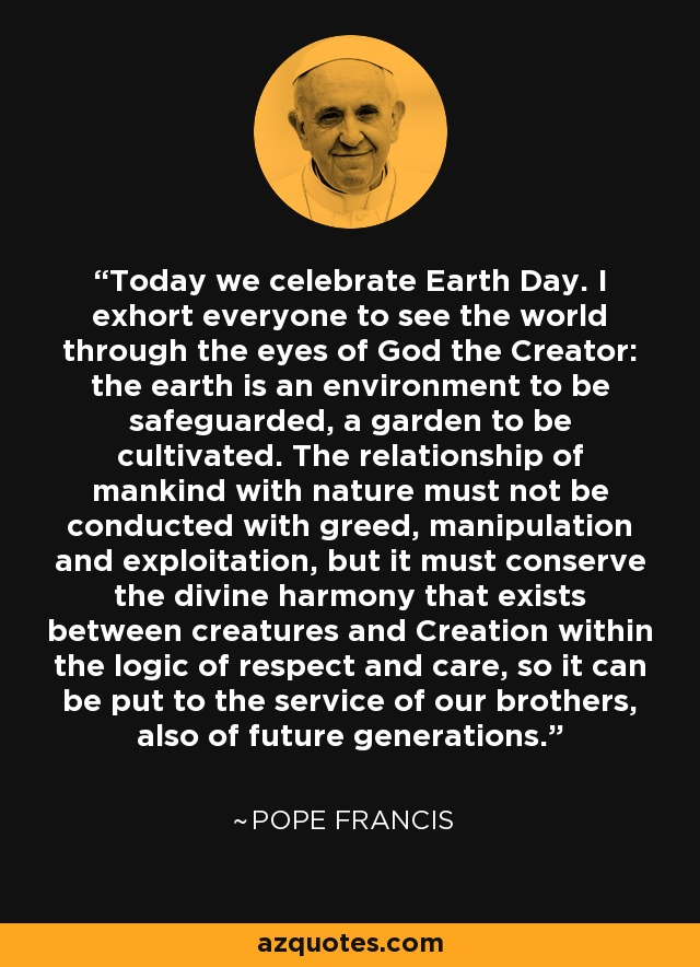 Today we celebrate Earth Day. I exhort everyone to see the world through the eyes of God the Creator: the earth is an environment to be safeguarded, a garden to be cultivated. The relationship of mankind with nature must not be conducted with greed, manipulation and exploitation, but it must conserve the divine harmony that exists between creatures and Creation within the logic of respect and care, so it can be put to the service of our brothers, also of future generations. - Pope Francis