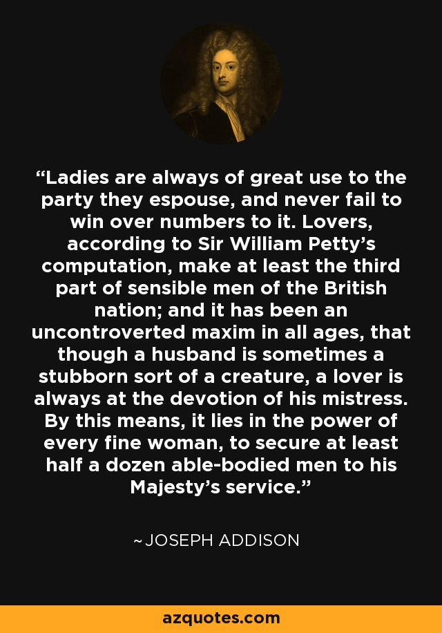 Ladies are always of great use to the party they espouse, and never fail to win over numbers to it. Lovers, according to Sir William Petty's computation, make at least the third part of sensible men of the British nation; and it has been an uncontroverted maxim in all ages, that though a husband is sometimes a stubborn sort of a creature, a lover is always at the devotion of his mistress. By this means, it lies in the power of every fine woman, to secure at least half a dozen able-bodied men to his Majesty's service. - Joseph Addison