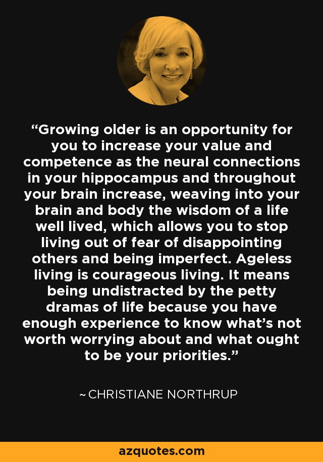 Growing older is an opportunity for you to increase your value and competence as the neural connections in your hippocampus and throughout your brain increase, weaving into your brain and body the wisdom of a life well lived, which allows you to stop living out of fear of disappointing others and being imperfect. Ageless living is courageous living. It means being undistracted by the petty dramas of life because you have enough experience to know what's not worth worrying about and what ought to be your priorities. - Christiane Northrup