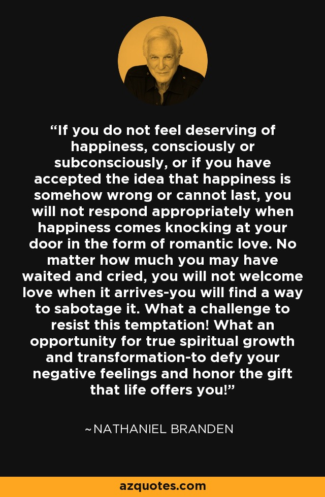 If you do not feel deserving of happiness, consciously or subconsciously, or if you have accepted the idea that happiness is somehow wrong or cannot last, you will not respond appropriately when happiness comes knocking at your door in the form of romantic love. No matter how much you may have waited and cried, you will not welcome love when it arrives-you will find a way to sabotage it. What a challenge to resist this temptation! What an opportunity for true spiritual growth and transformation-to defy your negative feelings and honor the gift that life offers you! - Nathaniel Branden