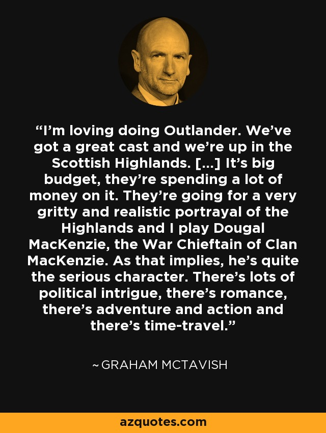 I'm loving doing Outlander. We've got a great cast and we're up in the Scottish Highlands. […] It's big budget, they're spending a lot of money on it. They're going for a very gritty and realistic portrayal of the Highlands and I play Dougal MacKenzie, the War Chieftain of Clan MacKenzie. As that implies, he's quite the serious character. There's lots of political intrigue, there's romance, there's adventure and action and there's time-travel. - Graham McTavish