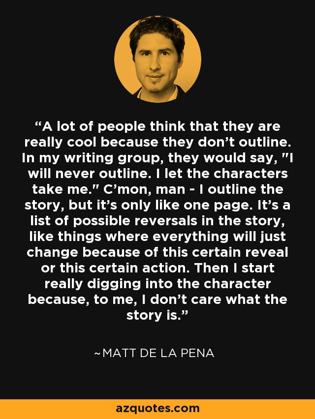 A lot of people think that they are really cool because they don't outline. In my writing group, they would say,