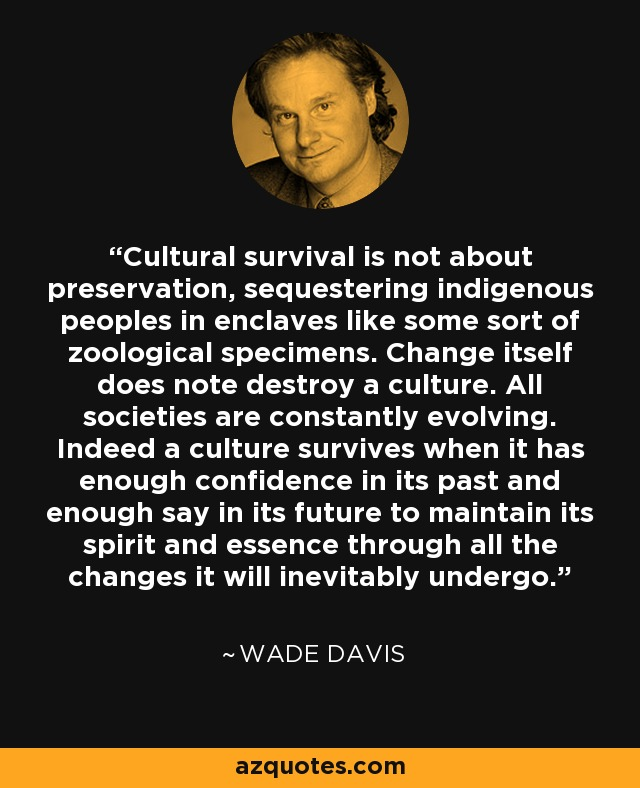 Cultural survival is not about preservation, sequestering indigenous peoples in enclaves like some sort of zoological specimens. Change itself does note destroy a culture. All societies are constantly evolving. Indeed a culture survives when it has enough confidence in its past and enough say in its future to maintain its spirit and essence through all the changes it will inevitably undergo. - Wade Davis
