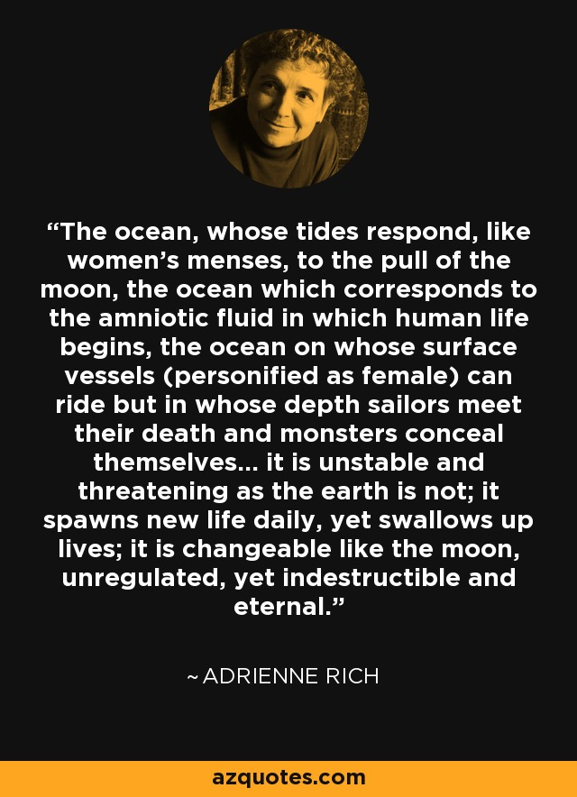 The ocean, whose tides respond, like women's menses, to the pull of the moon, the ocean which corresponds to the amniotic fluid in which human life begins, the ocean on whose surface vessels (personified as female) can ride but in whose depth sailors meet their death and monsters conceal themselves... it is unstable and threatening as the earth is not; it spawns new life daily, yet swallows up lives; it is changeable like the moon, unregulated, yet indestructible and eternal. - Adrienne Rich