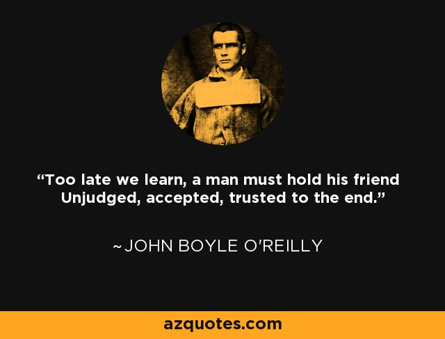 Too late we learn, a man must hold his friend Unjudged, accepted, trusted to the end. - John Boyle O'Reilly