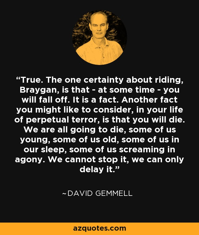 True. The one certainty about riding, Braygan, is that - at some time - you will fall off. It is a fact. Another fact you might like to consider, in your life of perpetual terror, is that you will die. We are all going to die, some of us young, some of us old, some of us in our sleep, some of us screaming in agony. We cannot stop it, we can only delay it. - David Gemmell