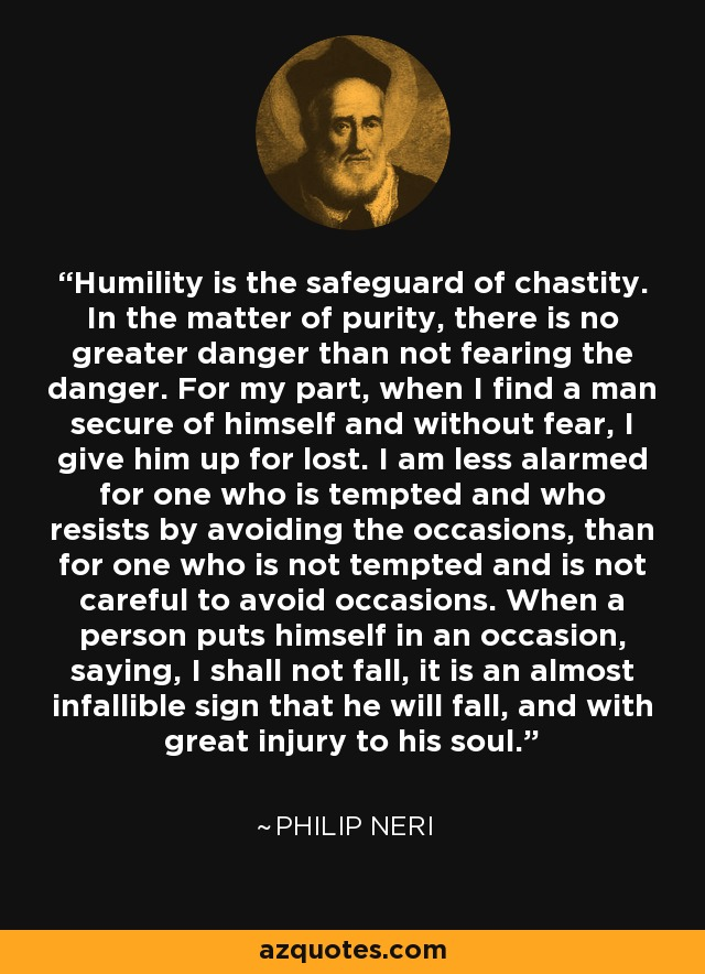 Humility is the safeguard of chastity. In the matter of purity, there is no greater danger than not fearing the danger. For my part, when I find a man secure of himself and without fear, I give him up for lost. I am less alarmed for one who is tempted and who resists by avoiding the occasions, than for one who is not tempted and is not careful to avoid occasions. When a person puts himself in an occasion, saying, I shall not fall, it is an almost infallible sign that he will fall, and with great injury to his soul. - Philip Neri