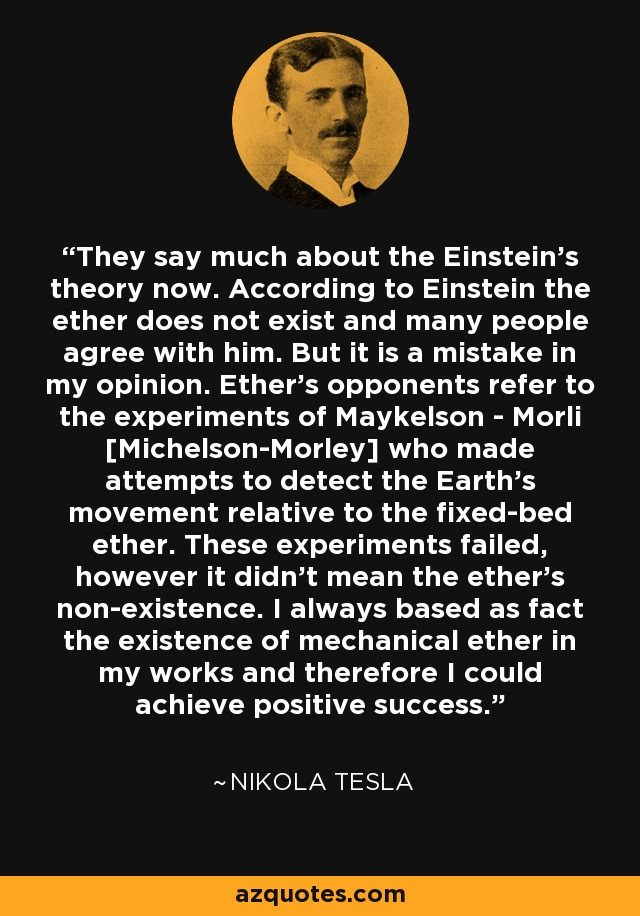 They say much about the Einstein's theory now. According to Einstein the ether does not exist and many people agree with him. But it is a mistake in my opinion. Ether's opponents refer to the experiments of Maykelson - Morli [Michelson-Morley] who made attempts to detect the Earth's movement relative to the fixed-bed ether. These experiments failed, however it didn't mean the ether's non-existence. I always based as fact the existence of mechanical ether in my works and therefore I could achieve positive success. - Nikola Tesla