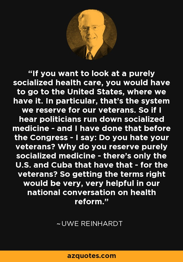 If you want to look at a purely socialized health care, you would have to go to the United States, where we have it. In particular, that's the system we reserve for our veterans. So if I hear politicians run down socialized medicine - and I have done that before the Congress - I say: Do you hate your veterans? Why do you reserve purely socialized medicine - there's only the U.S. and Cuba that have that - for the veterans? So getting the terms right would be very, very helpful in our national conversation on health reform. - Uwe Reinhardt