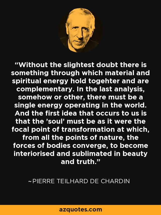 Without the slightest doubt there is something through which material and spiritual energy hold togehter and are complementary. In the last analysis, somehow or other, there must be a single energy operating in the world. And the first idea that occurs to us is that the 'soul' must be as it were the focal point of transformation at which, from all the points of nature, the forces of bodies converge, to become interiorised and sublimated in beauty and truth. - Pierre Teilhard de Chardin