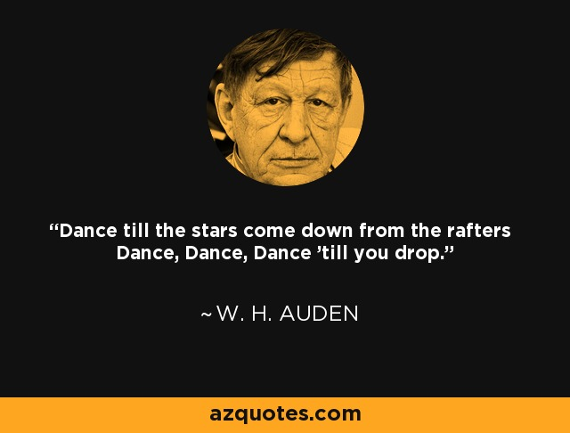 Dance till the stars come down from the rafters Dance, Dance, Dance 'till you drop. - W. H. Auden