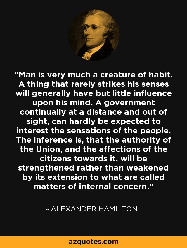 Man is very much a creature of habit. A thing that rarely strikes his senses will generally have but little influence upon his mind. A government continually at a distance and out of sight, can hardly be expected to interest the sensations of the people. The inference is, that the authority of the Union, and the affections of the citizens towards it, will be strengthened rather than weakened by its extension to what are called matters of internal concern. - Alexander Hamilton