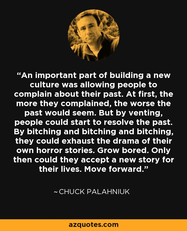 An important part of building a new culture was allowing people to complain about their past. At first, the more they complained, the worse the past would seem. But by venting, people could start to resolve the past. By bitching and bitching and bitching, they could exhaust the drama of their own horror stories. Grow bored. Only then could they accept a new story for their lives. Move forward. - Chuck Palahniuk