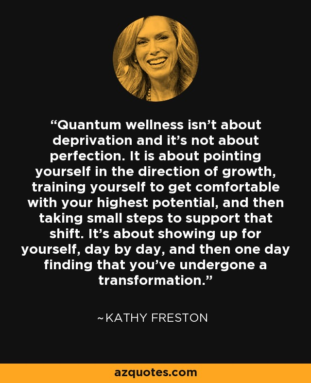 Quantum wellness isn't about deprivation and it's not about perfection. It is about pointing yourself in the direction of growth, training yourself to get comfortable with your highest potential, and then taking small steps to support that shift. It's about showing up for yourself, day by day, and then one day finding that you've undergone a transformation. - Kathy Freston