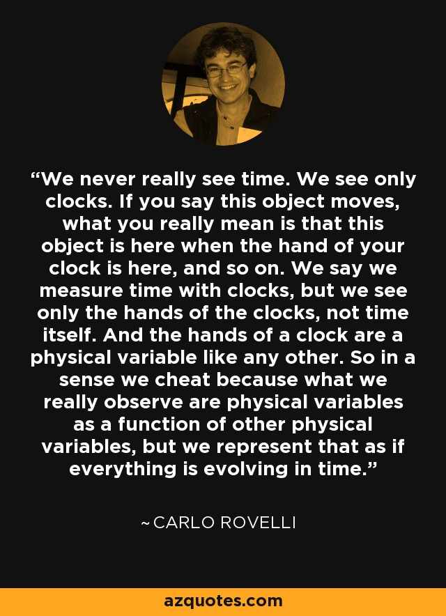 We never really see time. We see only clocks. If you say this object moves, what you really mean is that this object is here when the hand of your clock is here, and so on. We say we measure time with clocks, but we see only the hands of the clocks, not time itself. And the hands of a clock are a physical variable like any other. So in a sense we cheat because what we really observe are physical variables as a function of other physical variables, but we represent that as if everything is evolving in time. - Carlo Rovelli