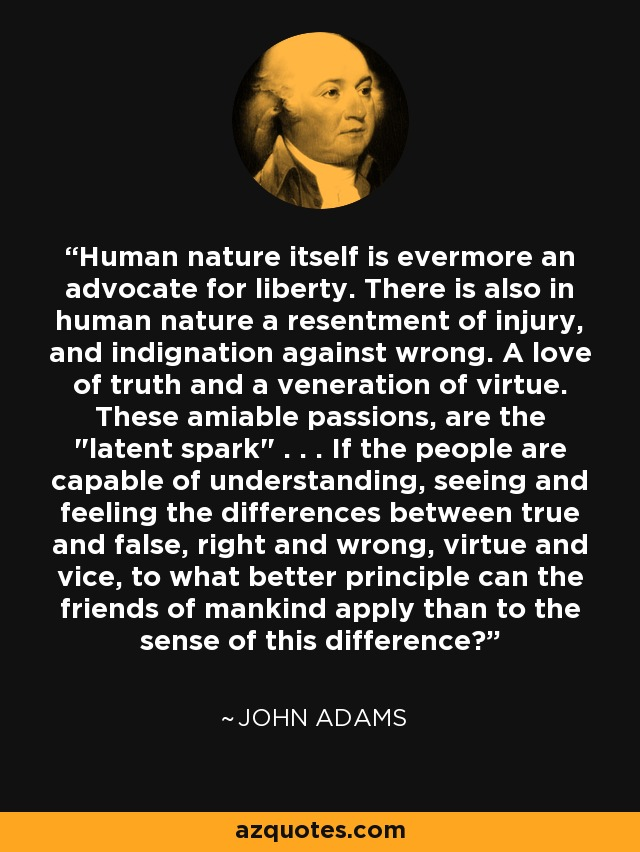 Human nature itself is evermore an advocate for liberty. There is also in human nature a resentment of injury, and indignation against wrong. A love of truth and a veneration of virtue. These amiable passions, are the