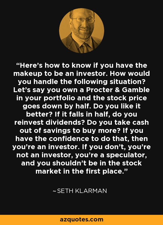 Here's how to know if you have the makeup to be an investor. How would you handle the following situation? Let's say you own a Procter & Gamble in your portfolio and the stock price goes down by half. Do you like it better? If it falls in half, do you reinvest dividends? Do you take cash out of savings to buy more? If you have the confidence to do that, then you're an investor. If you don't, you're not an investor, you're a speculator, and you shouldn't be in the stock market in the first place. - Seth Klarman