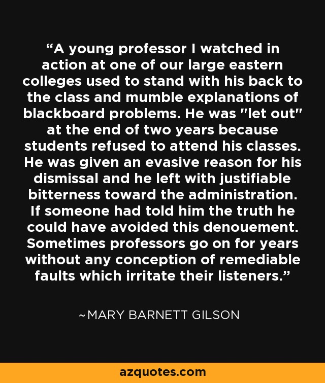 A young professor I watched in action at one of our large eastern colleges used to stand with his back to the class and mumble explanations of blackboard problems. He was