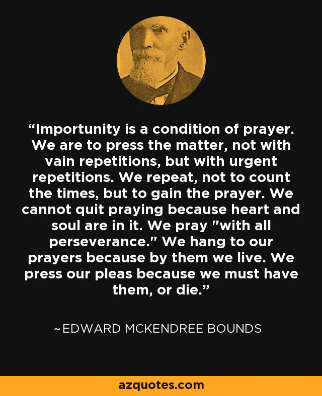Importunity is a condition of prayer. We are to press the matter, not with vain repetitions, but with urgent repetitions. We repeat, not to count the times, but to gain the prayer. We cannot quit praying because heart and soul are in it. We pray
