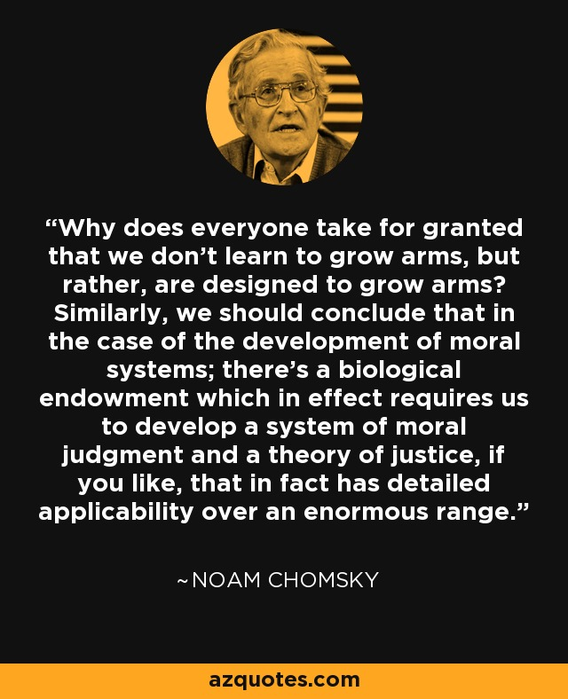 Why does everyone take for granted that we don't learn to grow arms, but rather, are designed to grow arms? Similarly, we should conclude that in the case of the development of moral systems; there's a biological endowment which in effect requires us to develop a system of moral judgment and a theory of justice, if you like, that in fact has detailed applicability over an enormous range. - Noam Chomsky
