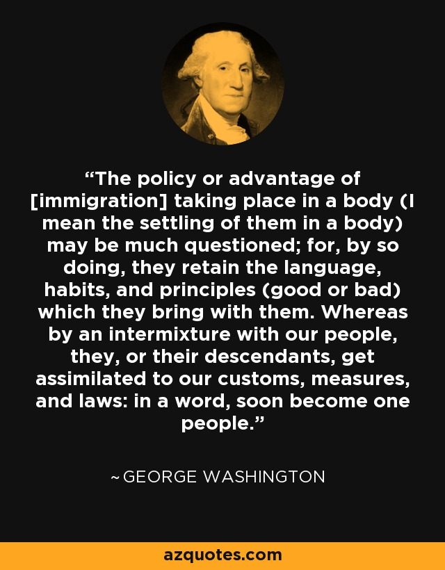 The policy or advantage of [immigration] taking place in a body (I mean the settling of them in a body) may be much questioned; for, by so doing, they retain the language, habits, and principles (good or bad) which they bring with them. Whereas by an intermixture with our people, they, or their descendants, get assimilated to our customs, measures, and laws: in a word, soon become one people. - George Washington