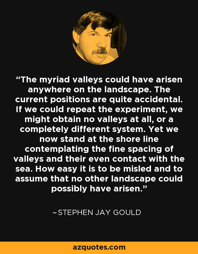 The myriad valleys could have arisen anywhere on the landscape. The current positions are quite accidental. If we could repeat the experiment, we might obtain no valleys at all, or a completely different system. Yet we now stand at the shore line contemplating the fine spacing of valleys and their even contact with the sea. How easy it is to be misled and to assume that no other landscape could possibly have arisen. - Stephen Jay Gould