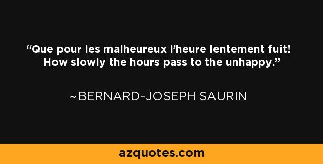 Que pour les malheureux l'heure lentement fuit! How slowly the hours pass to the unhappy. - Bernard-Joseph Saurin